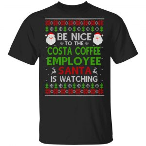 Be Nice To The Costa Coffee Employee Santa Is Watching Christmas Sweater, Shirt, Hoodie Christmas