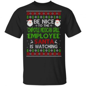 Be Nice To The Chipotle Mexican Grill Employee Santa Is Watching Christmas Sweater, Shirt, Hoodie Christmas