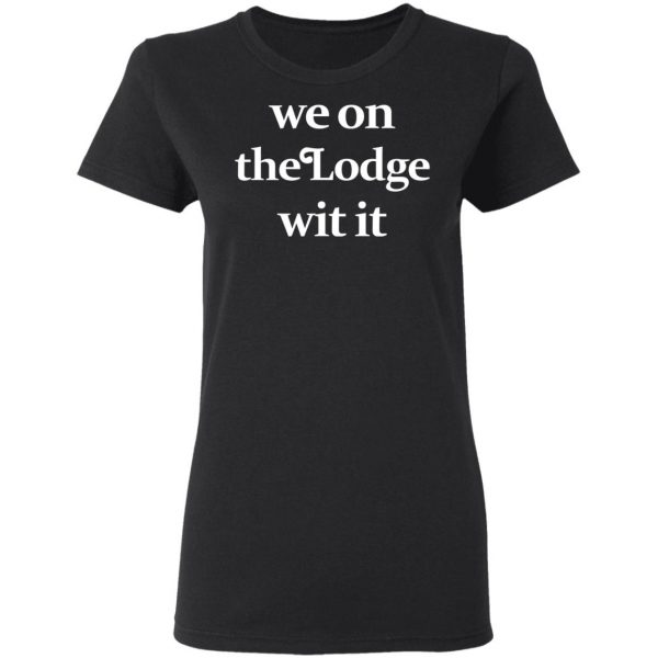 We On The Lodge Wit It Shirt, Hoodie, Tank Apparel 7