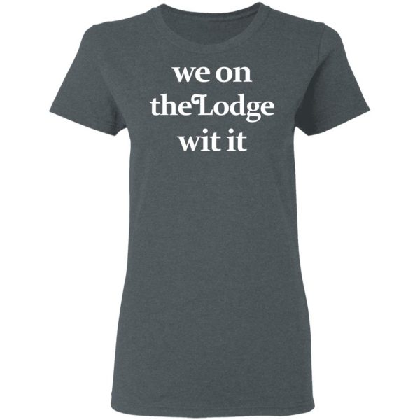 We On The Lodge Wit It Shirt, Hoodie, Tank Apparel 8