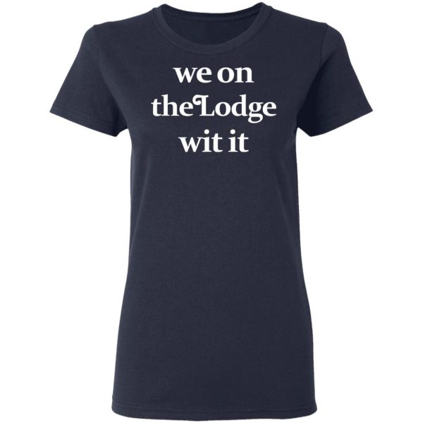 We On The Lodge Wit It Shirt, Hoodie, Tank Apparel 9