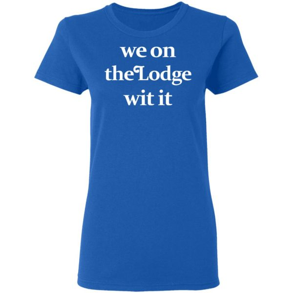 We On The Lodge Wit It Shirt, Hoodie, Tank Apparel 10