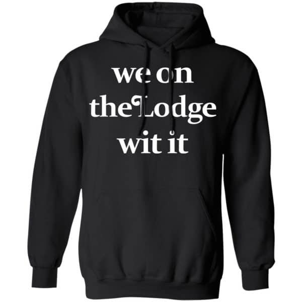 We On The Lodge Wit It Shirt, Hoodie, Tank Apparel 11
