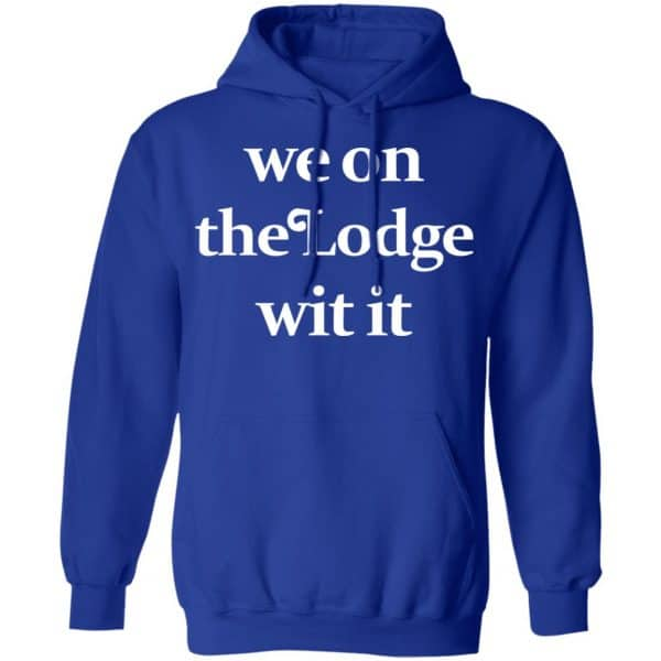 We On The Lodge Wit It Shirt, Hoodie, Tank Apparel 13