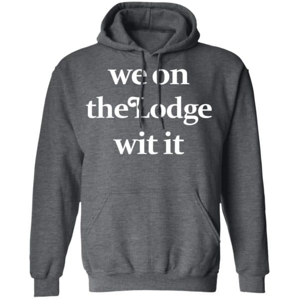 We On The Lodge Wit It Shirt, Hoodie, Tank Apparel 14