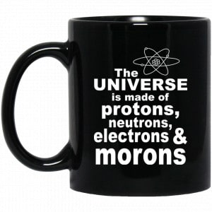 The Universe Is Made Of Protons Neutrons Electrons & Morons Mug Coffee Mugs