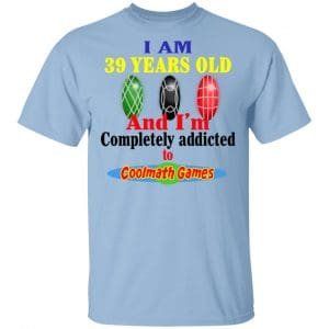 I Am 39 Years Old And I'm Completely Addicted To Coolmath Games Shirt, Hoodie, Tank Apparel