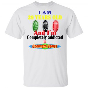 I Am 39 Years Old And I'm Completely Addicted To Coolmath Games Shirt, Hoodie, Tank Apparel 2