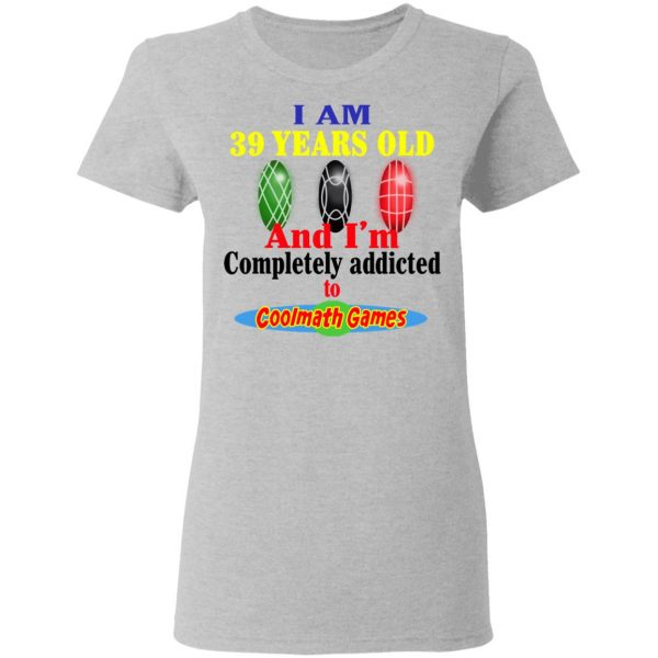 I Am 39 Years Old And I'm Completely Addicted To Coolmath Games Shirt, Hoodie, Tank Apparel 8