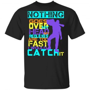 Nothing Goes Over My Head My Reflexes Are Too Fast I Would Catch It Shirt, Hoodie, Tank