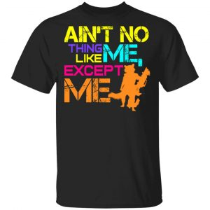 Ain't No Thing Like Me – Except Me Shirt, Hoodie, Tank
