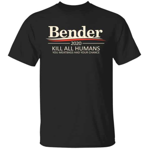 Bender 2020 Kill All Humans You Meatbags Had Your Chance Shirt, Hoodie, Tank