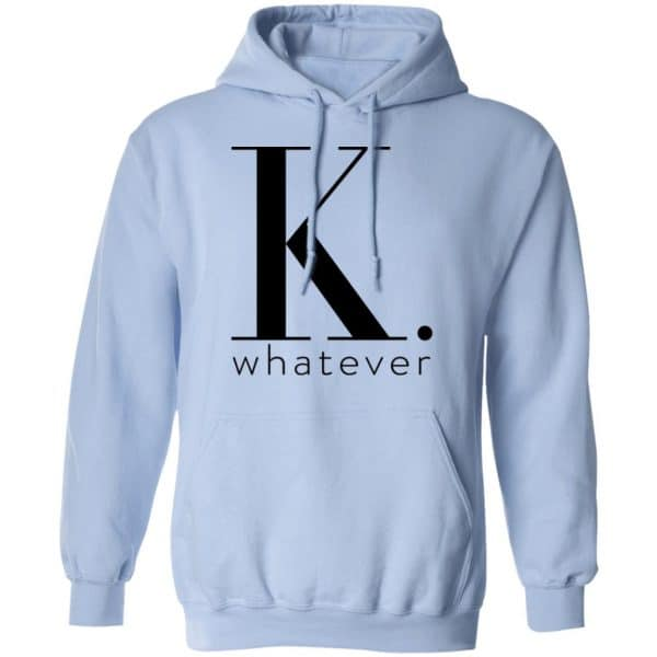 K Whatever Shirt, Hoodie, Tank