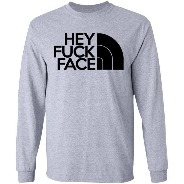 Hey Fuck Face The North Face Shirt, Hoodie, Tank