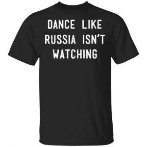 Dance Like Russia Isn't Watching Shirt, Hoodie, Tank Apparel