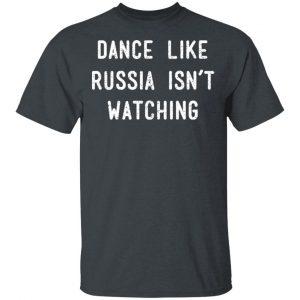 Dance Like Russia Isn't Watching Shirt, Hoodie, Tank Apparel 2