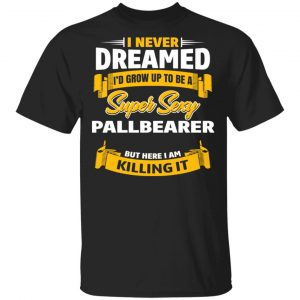 I Never Dreamed I'd Grow Up To Be A Super Sexy Pallbearer But Here I Am Killing It Shirt, Hoodie, Tank