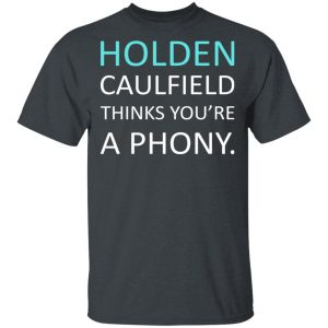 Holden Caulfield Thinks You're A PhonyShirt, Hoodie, Tank