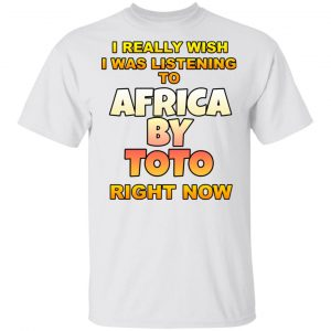 I Really Wish I Was Listening To Africa By Toto Right Now Shirt, Hoodie, Tank