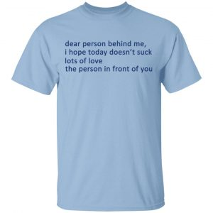 Dear Person Behind Me I Hope Today Doesn't Suck Lots Of Love The Person In Front Of You Shirt, Hoodie, Tank