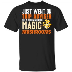 Just Went On Trip Adviser They Recommended Magic MushRooms Shirt, Hoodie, Tank