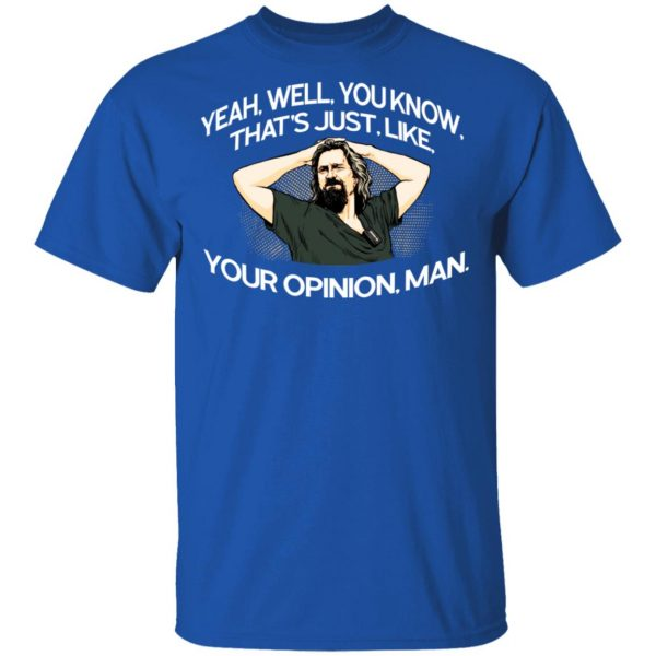 Yeah, Well, You Know, That's Just, Like, Your Opinion, Man The Dude Shirt, Hoodie, Tank Apparel 6