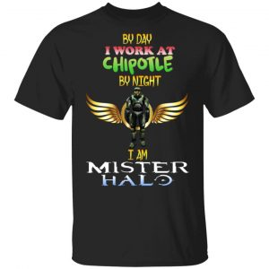 By Day I Work At Chipotle By Night I Am Mister Halo Shirt, Hoodie, Tank Apparel