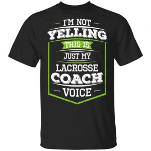 I'm Not Yelling This Is Just My Lacrosse Coach Voice Shirt, Hoodie, Tank