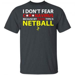 I Don't Fear Coronavirus Because My Blood Type Is Netball Shirt, Hoodie, Tank