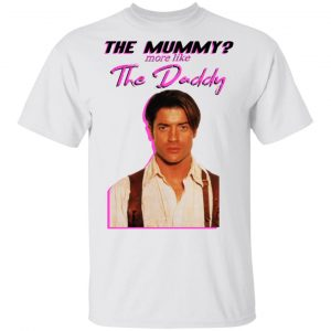 Brendan Fraser The Mummy More Like The Daddy Shirt, Hoodie, Tank Apparel 2