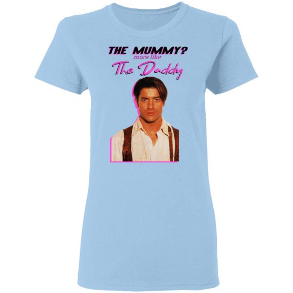 Brendan Fraser The Mummy More Like The Daddy Shirt, Hoodie, Tank Apparel 6