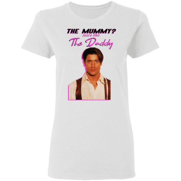 Brendan Fraser The Mummy More Like The Daddy Shirt, Hoodie, Tank Apparel 7