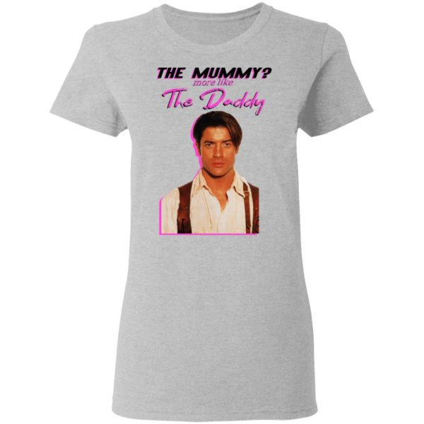 Brendan Fraser The Mummy More Like The Daddy Shirt, Hoodie, Tank Apparel 8