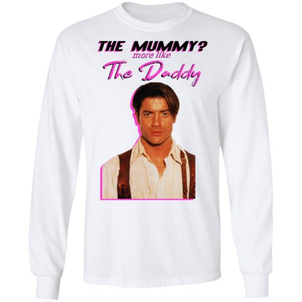 Brendan Fraser The Mummy More Like The Daddy Shirt, Hoodie, Tank Apparel 10