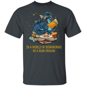In A World Of Bookworms Be A Book Dragon Shirt, Hoodie, Tank