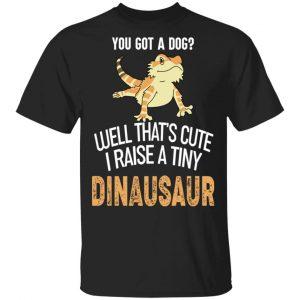 You Got A Dog Well That's Cute I Raise A Tiny Dinausaur Shirt, Hoodie, Tank Apparel