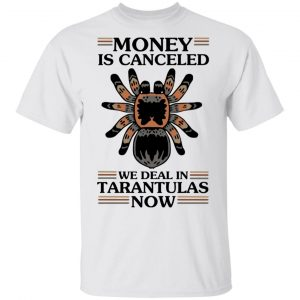 Money Is Canceled We Deal In Tarantulas Now Shirt, Hoodie, Tank