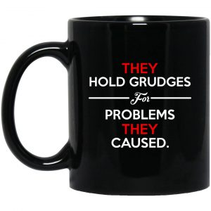 They Hold Grudges For Problems They Caused Mug Coffee Mugs