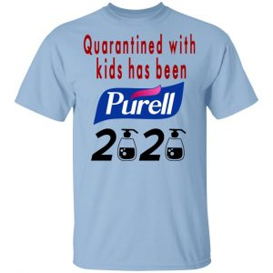 Quarantined With Kids Has Been Purell 2020 Shirt, Hoodie, Tank