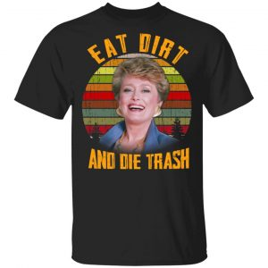 Eat Dirt And Die Trash Golden Girls Shirt, Hoodie, Tank