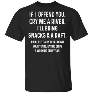 If I Offend You Cry Me A Driver I'll Bring Snacks & A Raft Shirt, Hoodie, Tank