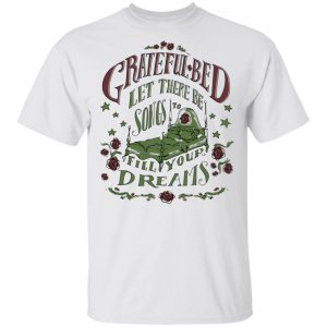 Grateful Bed Let There Be Songs To Fill Your Dream Shirt, Hoodie, Tank