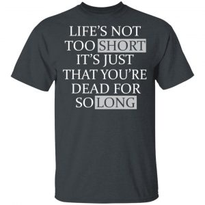 Life's Not Too Short It's Just That You're Dead For So Long No Fear Shirt, Hoodie, Tank Apparel