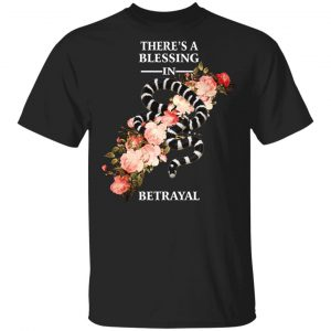 There's A Blessing In Betrayal Shirt, Hoodie, Tank Apparel