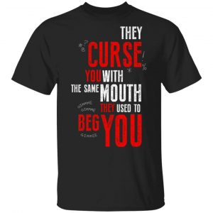 They Curse You With The Same Mouth They Used To Beg You Shirt, Hoodie, Tank Apparel