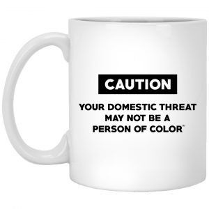 Caution Your Domestic Threat May Not Be A Person Of Color Mug Coffee Mugs