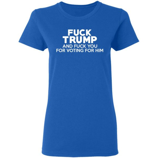 Fuck Trump And Fuck You For Voting For Him Shirt, Hoodie, Tank