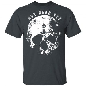 Not Dead Yet Shirt, Hoodie, Tank