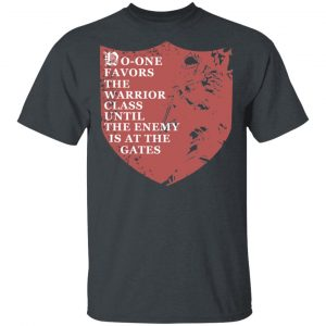 No-One Favors The Warrior Class Until The Enemy Is At The Gates Shirt, Hoodie, Tank