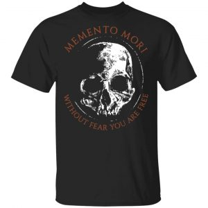 Memento Mori Without Fear You Are Free Shirt, Hoodie, Tank